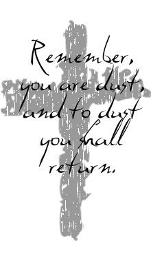 Remember, you are dust, and to dust, you shall return.