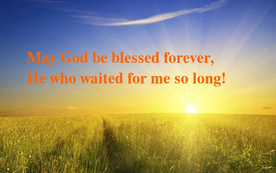 May God be blessed forever, He who waited for me so long!